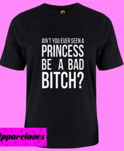 Ain't You Ever Seen A Princess Be A Bad Bitch T Shirt