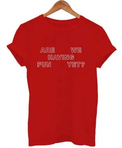 are we having fun yet T Shirt Size S,M,L,XL,2XL,3XL