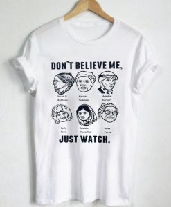 don't believe me just watch T Shirt Size S,M,L,XL,2XL,3XL