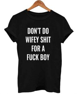 don't do wifey shit for a fuck boy T Shirt Size XS,S,M,L,XL,2XL,3XL
