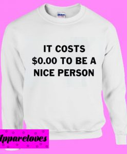 It Costs Zero dollars To Be A Nice person Sweatshirt Men And Women