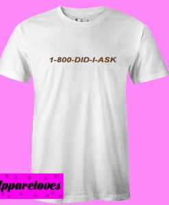 1 800 Did I Ask T shirt