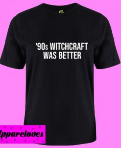 90s Witchcraft Was Better T Shirt