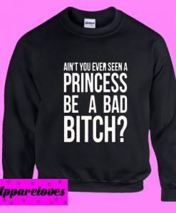 Ain't You Ever Seen a Princess be A Bad Bitch Sweatshirt