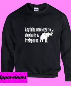 Anything Unrelated To Elephants Sweatshirt