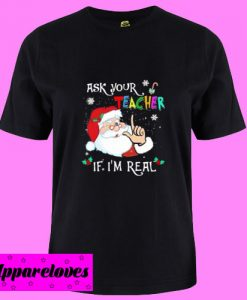 Ask Your Teacher If I Am Real T Shirt