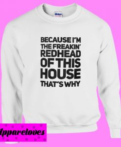 Because I'm the freakin' redhead of this house that's why Sweatshirt