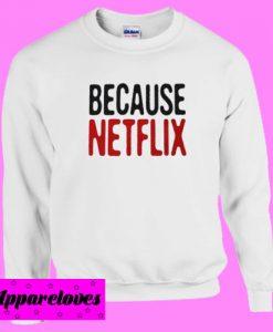 Because Netflix Sweatshirt