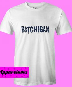 Bitchigan T Shirt