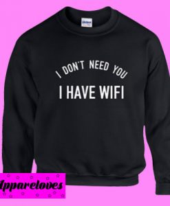 I Don't Need You I Have Wifi Sweatshirt