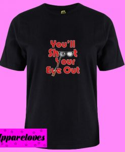 You'll shoot your eye out T shirt