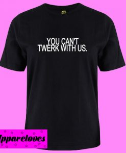 You Can't Twerk With Us T shirt