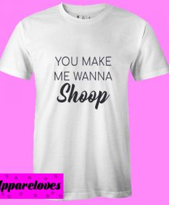 You Make Me Wanna Shoop T shirt