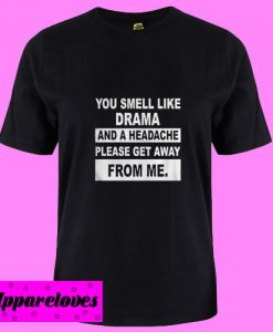 You Smell Like Drama And A Headache Please Get A Way From Me T Shirt
