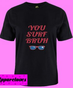 You Surf Bruh T Shirt