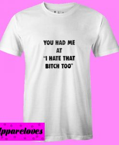 You had me at I hate that bitch too T shirt
