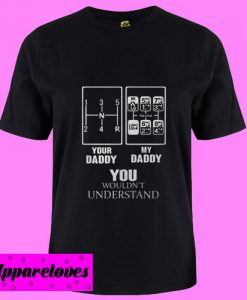 Your Daddy My Daddy You Wouldnt Understand Truck Driver T Shirt