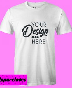 Your Design Here T Shirt