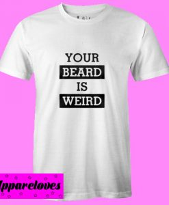Your beard is weird T shirt