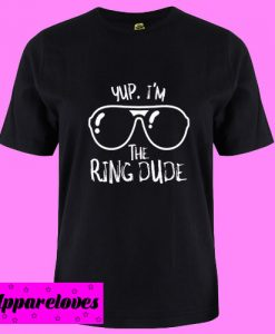 Yup I'm The Ring Dude T Shirt