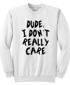 Dude I Don't Really Care Sweatshirt ZNF08