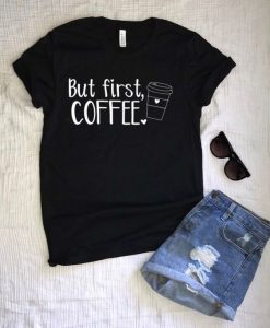BUT FIRST COFFE TSHIRT ZNF08