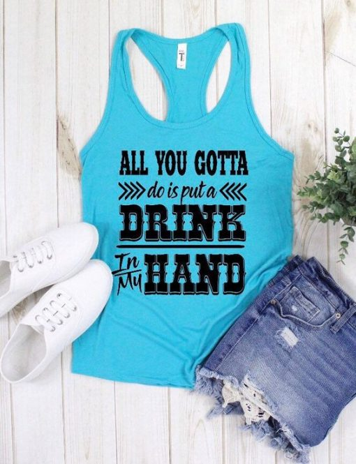 all you gotta do is put a drink in my hand TANK TOP ZNF08