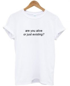 are you alive or just existing T shirt ZNF08