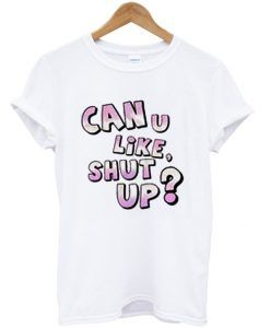 can u like shut up t-shirt ZNF08