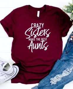Crazy Sisters Make the Best Aunts TSHIRT ZNF08