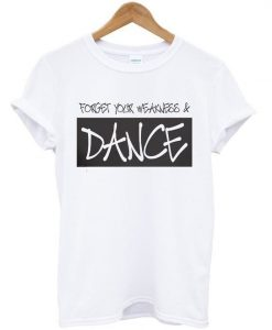 Forget your weakness and dance t-shirt ZNF08