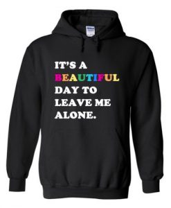 It's A Beautiful Day To Leave Me Alone Hoodie THD