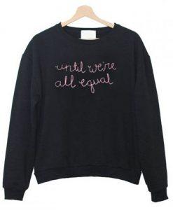Until We're All Equal Sweatshirt