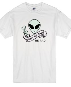 Alien Quote Don't Be Sad Be Rad T-Shirt THD