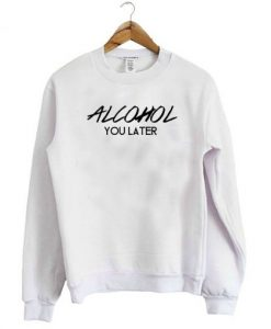 Alcohol You Later Sweatshirt THD