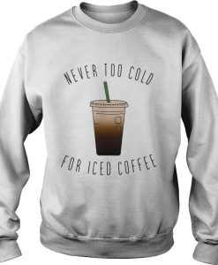 Never Too Cold For Iced Coffee sweatshirt thd