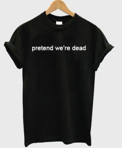 Pretend We're Dead T-Shirt THD