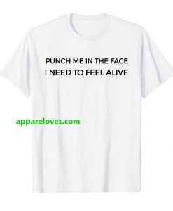 Punch Me In The Face I Need To Feel Alive T-Shirt thd