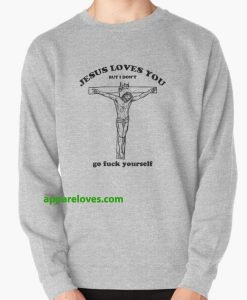 jesus loves you but i don t go fuck yourself SWEATSHIRT THD