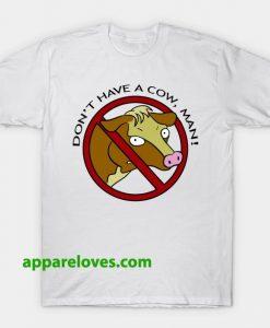 Don't Have a Cow Man TSHIRT THD