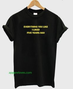 Everything You Like I Liked Five Years Ago T-shirt thd