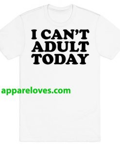 I Can't Adult Today T-Shirts THD