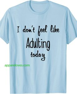 I don't feel like Adulting today T-Shirts thd