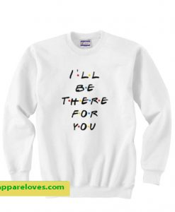 I'll Be There For You Friends Sweatshirt THD