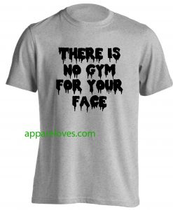 There is no gym for your face Tshirt thd
