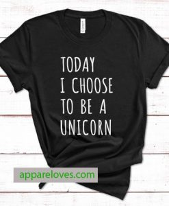 Today I choose to be a unicorn tees thd