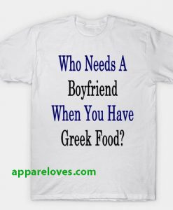 Who Needs A Boyfriend When You Have Greek Food T-Shirt THD