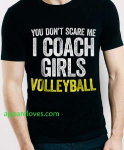 You Don't Scare Me I Coach Girls Volleyball shirt thd