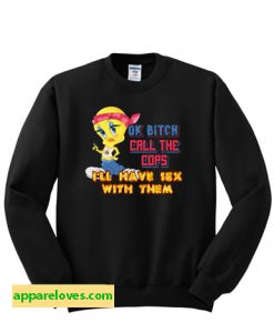 ok bitch call the cops i'll have sex with them Sweatshirt thd