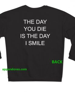 the day you die is the day i smile sweatshirt BACK thd